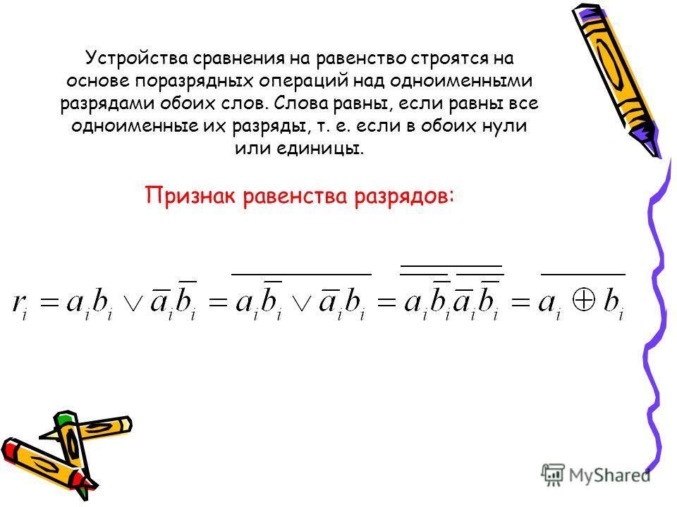 Устройства сравнения на равенство строятся на основе поразрядных операций над одноименными разрядами обоих слов. Слова равны, если равны все одноименные их разряды, т. е. если в обоих нули или единицы. Признак равенства разрядов: