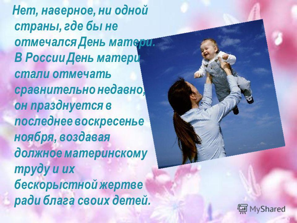 Нет, наверное, ни одной страны, где бы не отмечался День матери. В России День матери стали отмечать сравнительно недавно, он празднуется в последнее воскресенье ноября, воздавая должное материнскому труду и их бескорыстной жертве ради блага своих де