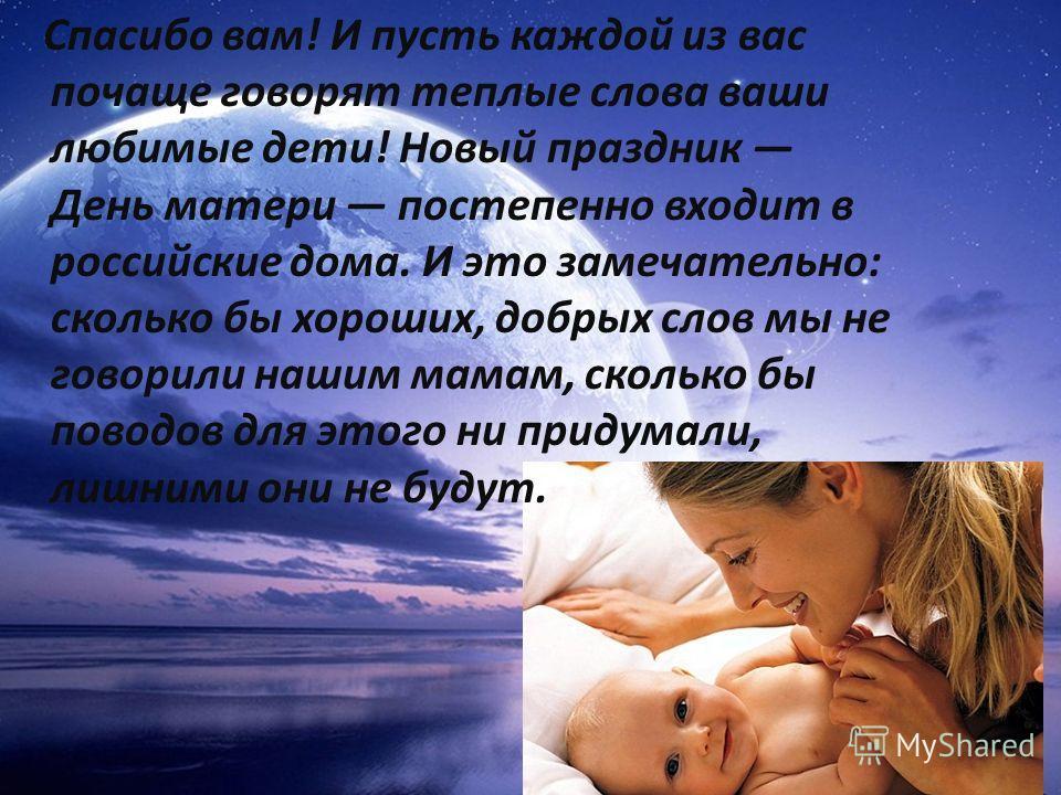 Спасибо вам! И пусть каждой из вас почаще говорят теплые слова ваши любимые дети! Новый праздник День матери постепенно входит в российские дома. И это замечательно: сколько бы хороших, добрых слов мы не говорили нашим мамам, сколько бы поводов для э
