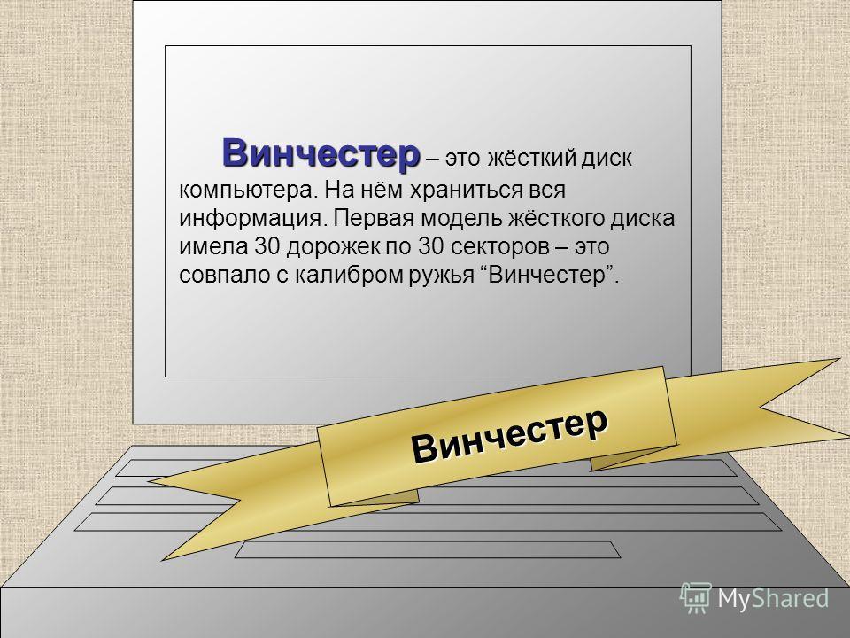 Винчестер Винчестер – это жёсткий диск компьютера. На нём храниться вся информация. Первая модель жёсткого диска имела 30 дорожек по 30 секторов – это совпало с калибром ружья Винчестер.