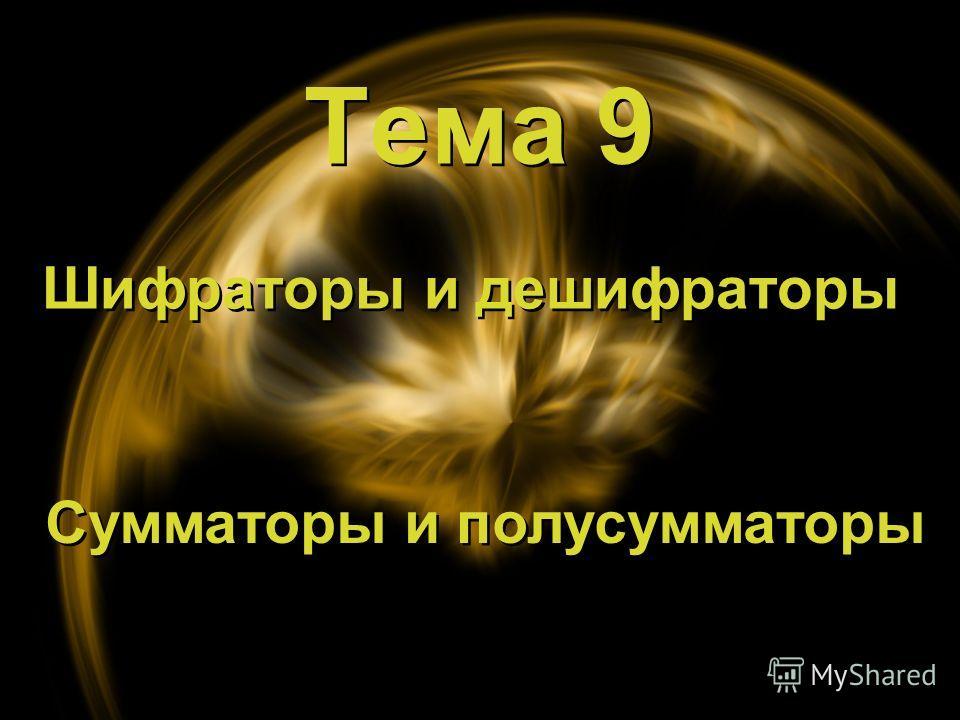 Тема 9 Тема 9 Шифраторы и дешифраторы Сумматоры и полусумматоры