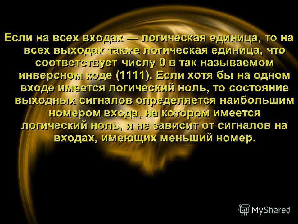 Если на всех входах логическая единица, то на всех выходах также логическая единица, что соответствует числу 0 в так называемом инверсном коде (1111). Если хотя бы на одном входе имеется логический ноль, то состояние выходных сигналов определяется на