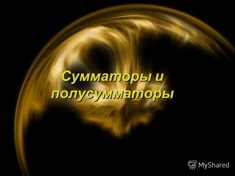 Сумматоры и полусумматоры Сумматоры и полусумматоры