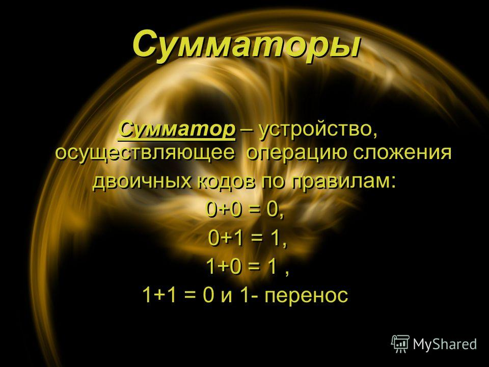 Сумматоры Сумматоры Сумматор – устройство, осуществляющее операцию сложения двоичных кодов по правилам: 0+0 = 0, 0+1 = 1, 1+0 = 1, 1+1 = 0 и 1- перенос Сумматор – устройство, осуществляющее операцию сложения двоичных кодов по правилам: 0+0 = 0, 0+1 =