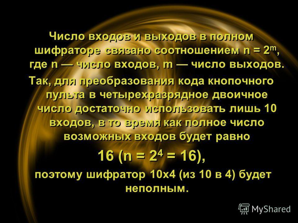 Число входов и выходов в полном шифраторе связано соотношением n = 2 m, где n число входов, m число выходов. Так, для преобразования кода кнопочного пульта в четырехразрядное двоичное число достаточно использовать лишь 10 входов, в то время как полно