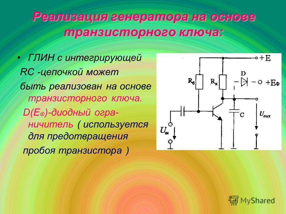 Реализация генератора на основе транзисторного ключа: ГЛИН с интегрирующей RC -цепочкой может быть реализован на основе транзисторного ключа. D(E ф )-диодный огра- ничитель ( используется для предотвращения пробоя транзистора )