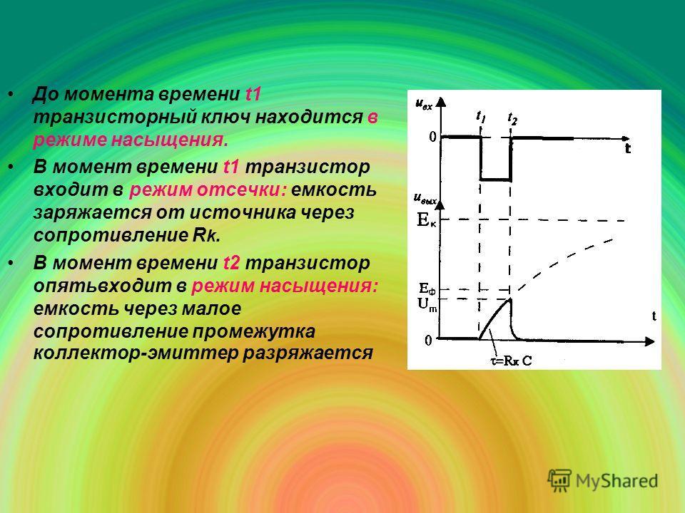 До момента времени t1 транзисторный ключ находится в режиме насыщения. В момент времени t1 транзистор входит в режим отсечки: емкость заряжается от источника через сопротивление R k. В момент времени t2 транзистор опятьвходит в режим насыщения: емкос