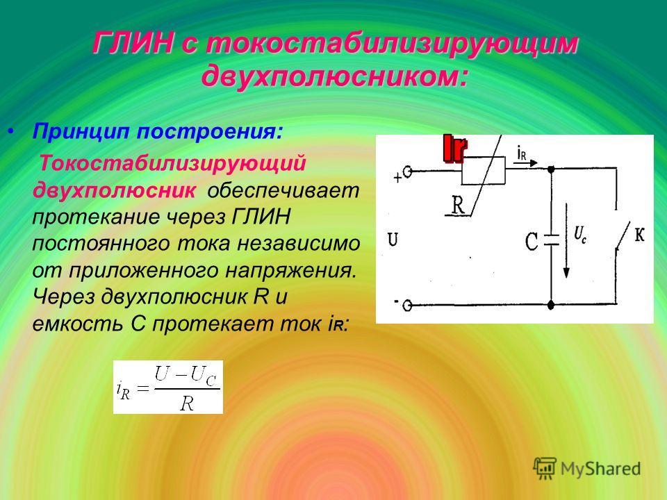 ГЛИН с токостабилизирующим двухполюсником: Принцип построения: Токостабилизирующий двухполюсник обеспечивает протекание через ГЛИН постоянного тока независимо от приложенного напряжения. Через двухполюсник R и емкость С протекает ток i R :