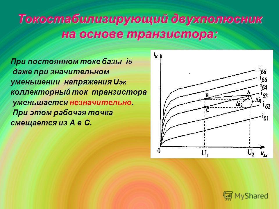 Токостабилизирующий двухполюсник на основе транзистора: При постоянном токе базы i б даже при значительном уменьшении напряжения U эк коллекторный ток транзистора уменьшается незначительно. При этом рабочая точка смещается из А в С.