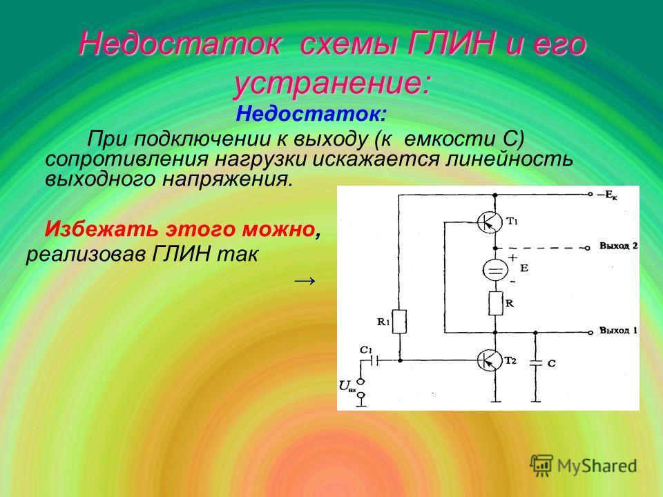 Недостаток схемы ГЛИН и его устранение: Недостаток: При подключении к выходу (к емкости С) сопротивления нагрузки искажается линейность выходного напряжения. Избежать этого можно, реализовав ГЛИН так
