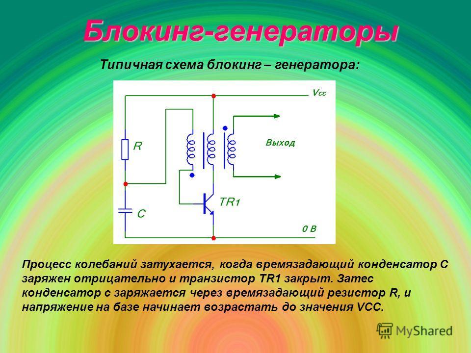 Блокинг-генераторы Типичная схема блокинг – генератора: Процесс колебаний затухается, когда времязадающий конденсатор С заряжен отрицательно и транзистор ТR1 закрыт. Затес конденсатор с заряжается через времязадающий резистор R, и напряжение на базе