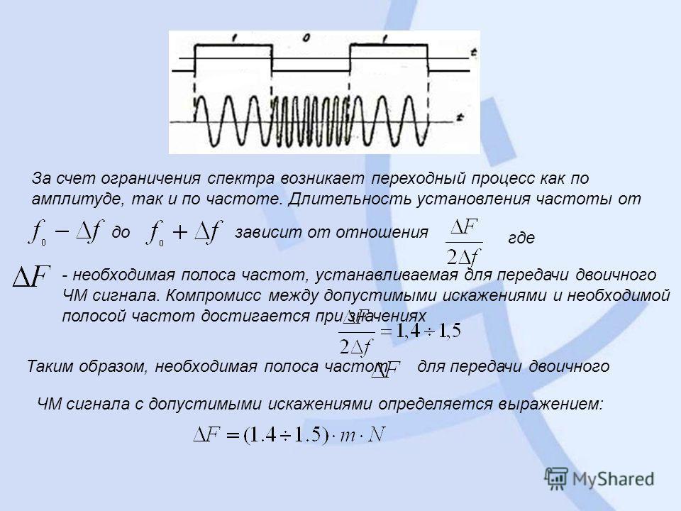 За счет ограничения спектра возникает переходный процесс как по амплитуде, так и по частоте. Длительность установления частоты от дозависит от отношения где - необходимая полоса частот, устанавливаемая для передачи двоичного ЧМ сигнала. Компромисс ме