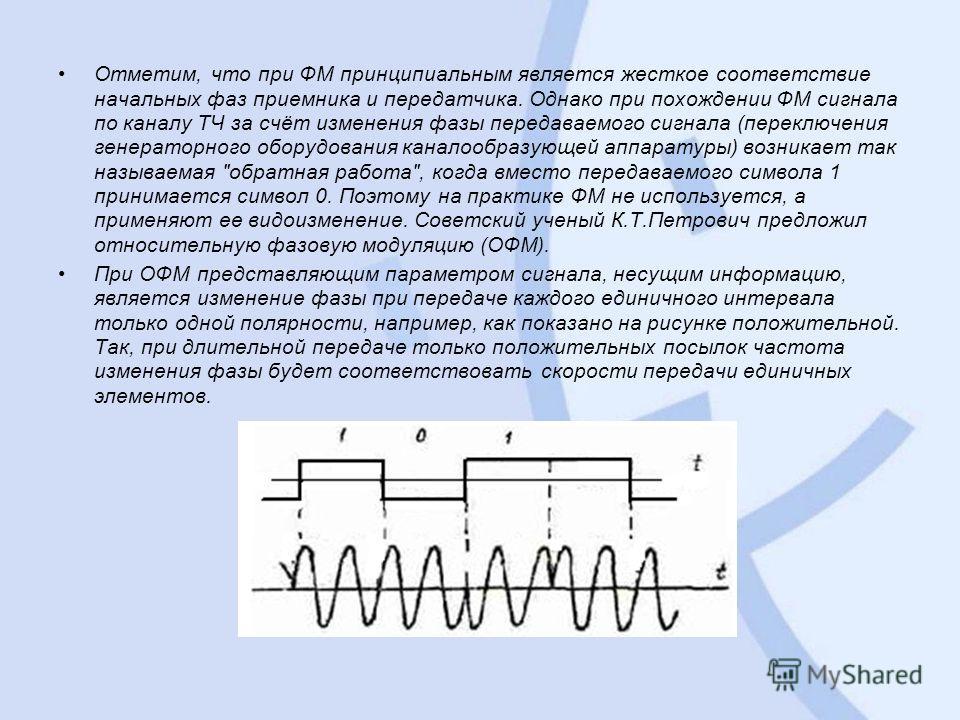 Отметим, что при ФМ принципиальным является жесткое соответствие начальных фаз приемника и передатчика. Однако при похождении ФМ сигнала по каналу ТЧ за счёт изменения фазы передаваемого сигнала (переключения генераторного оборудования каналообразующ