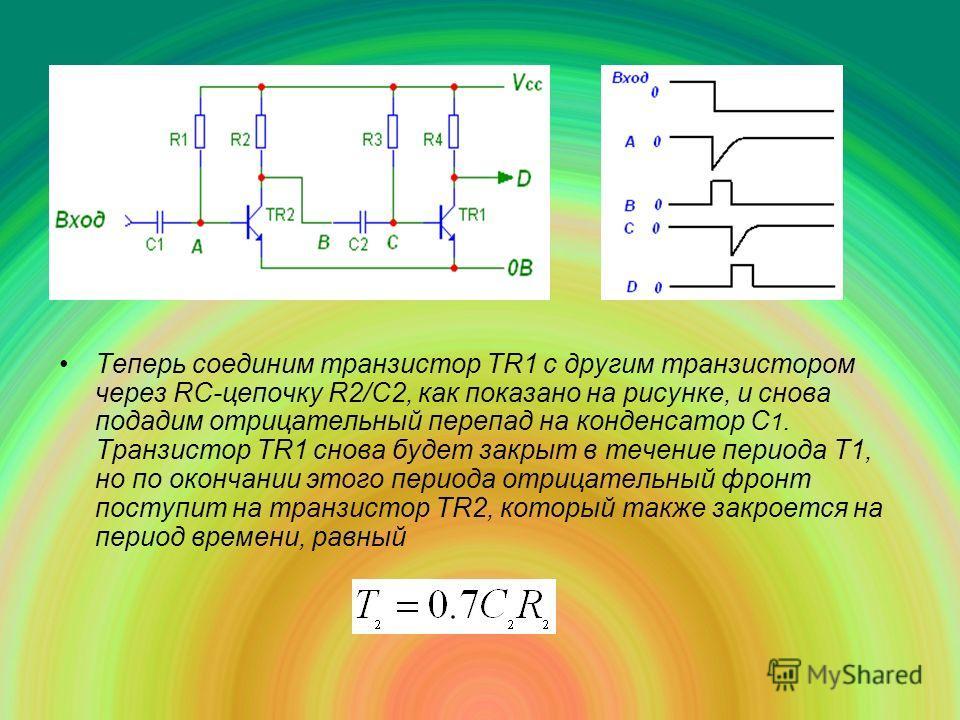 Теперь соединим транзистор TR1 с другим транзистором через RC-цепочку R2/С2, как показано на рисунке, и снова подадим отрицательный перепад на конденсатор С 1. Транзистор ТR1 снова будет закрыт в течение периода T1, но по окончании этого периода отри