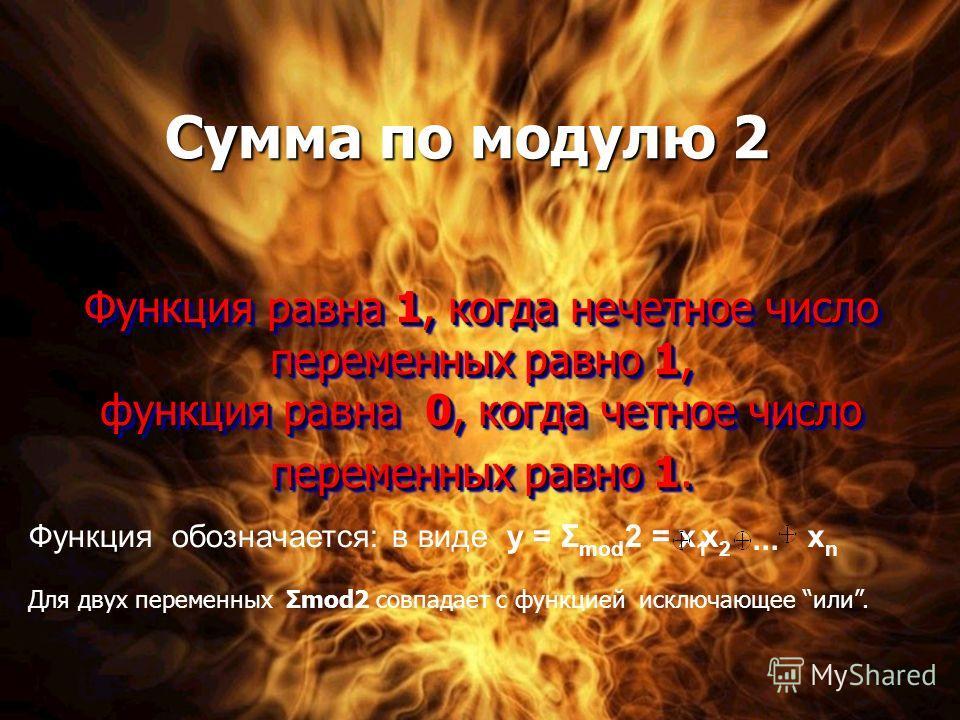 Функция равна 1, когда нечетное число переменных равно 1, функция равна 0, когда четное число переменных равно 1. Функция обозначается: в виде у = Σ mod 2 = х 1 х2х2... хnхn Для двух переменных Σmod2 совпадает с функцией исключающее или. Сумма по мод