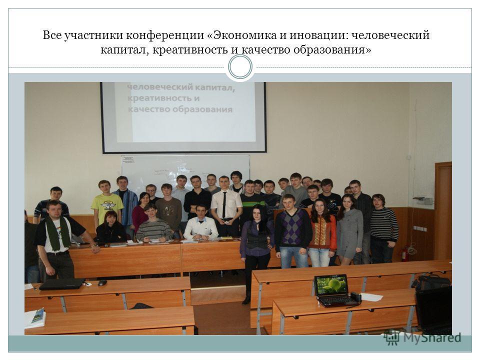Все участники конференции «Экономика и иновации: человеческий капитал, креативность и качество образования»