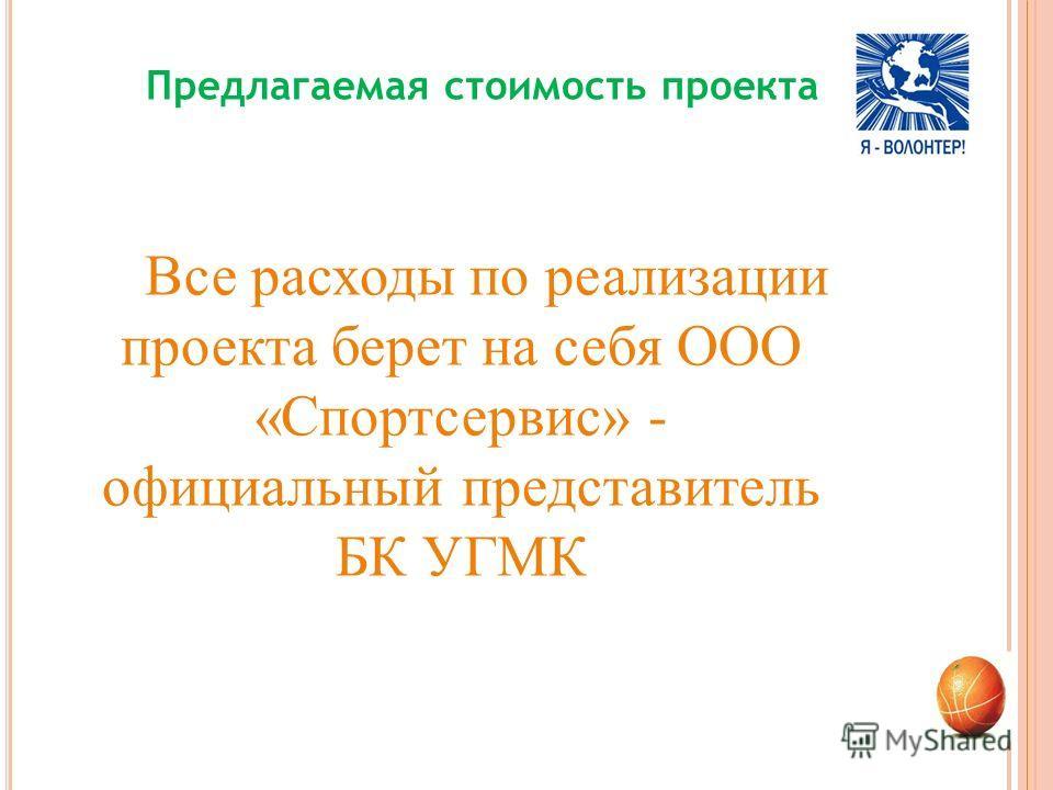 Предлагаемая стоимость проекта Все расходы по реализации проекта берет на себя ООО «Спортсервис» - официальный представитель БК УГМК