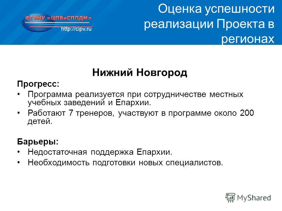 Нижний Новгород Прогресс: Программа реализуется при сотрудничестве местных учебных заведений и Епархии. Работают 7 тренеров, участвуют в программе около 200 детей. Барьеры: Недостаточная поддержка Епархии. Необходимость подготовки новых специалистов.