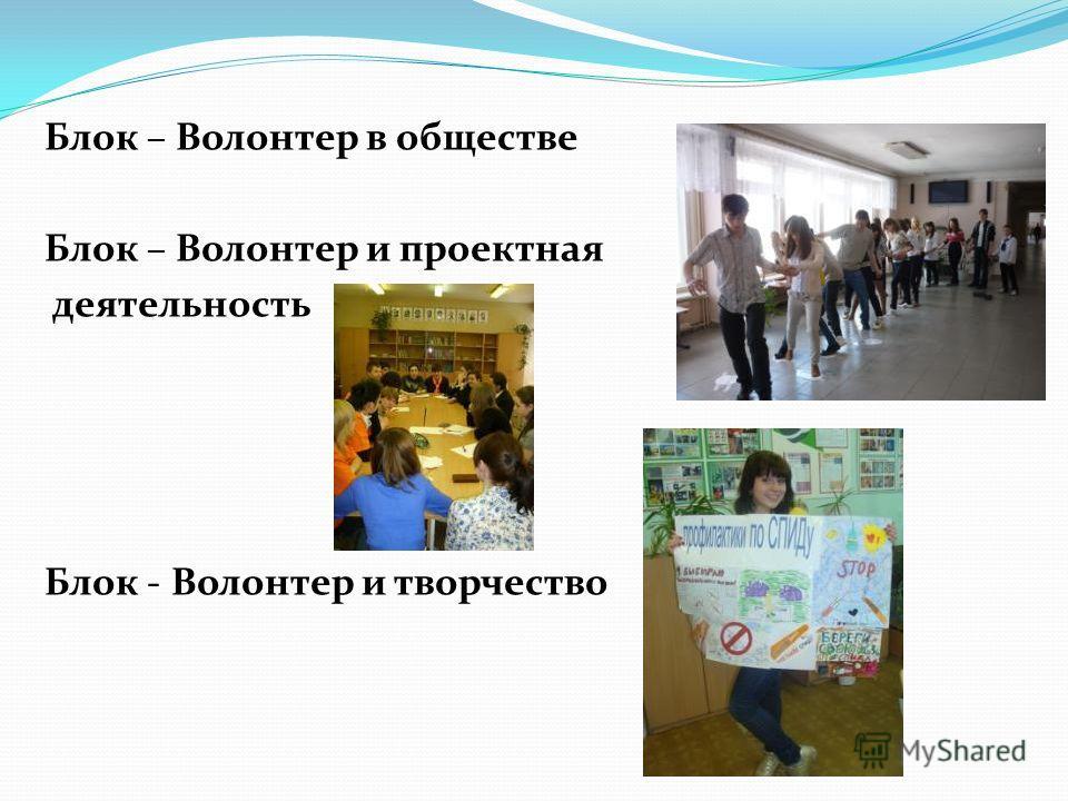 Блок – Волонтер в обществе Блок – Волонтер и проектная деятельность Блок - Волонтер и творчество