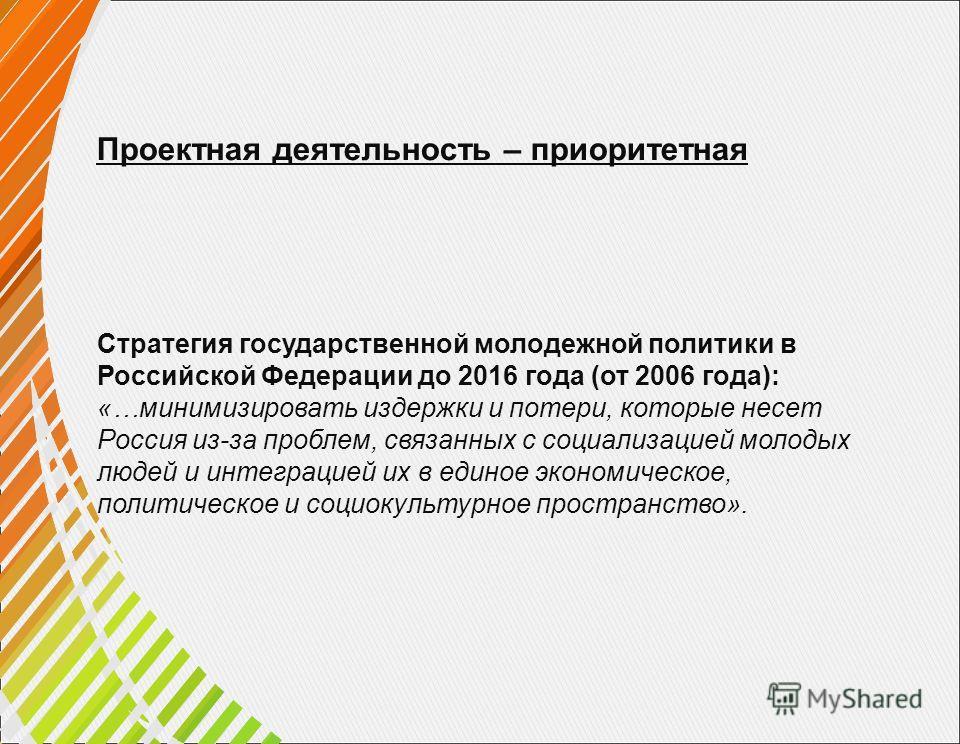 Проектная деятельность – приоритетная Стратегия государственной молодежной политики в Российской Федерации до 2016 года (от 2006 года): «…минимизировать издержки и потери, которые несет Россия из-за проблем, связанных с социализацией молодых людей и