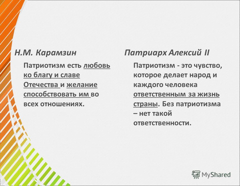 Н.М. Карамзин Патриотизм есть любовь ко благу и славе Отечества и желание способствовать им во всех отношениях. Патриарх Алексий II Патриотизм - это чувство, которое делает народ и каждого человека ответственным за жизнь страны. Без патриотизма – нет