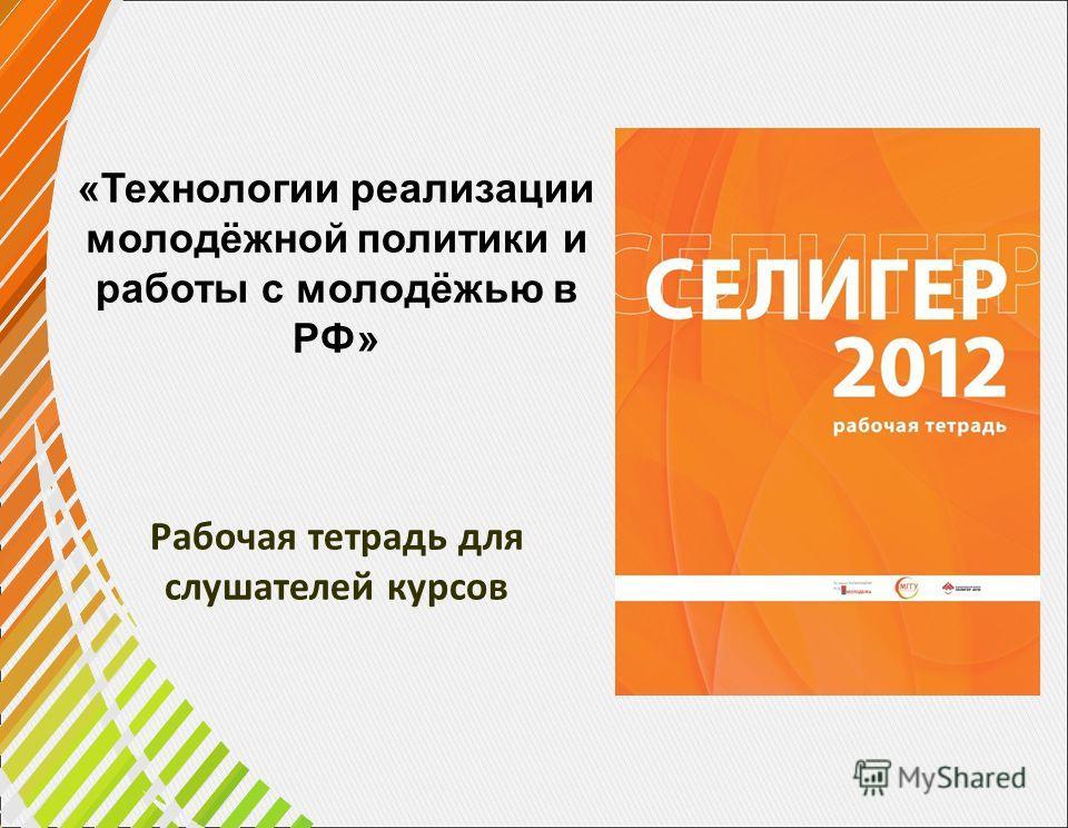 «Технологии реализации молодёжной политики и работы с молодёжью в РФ» Рабочая тетрадь для слушателей курсов