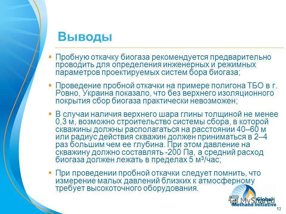 13 Выводы Пробную откачку биогаза рекомендуется предварительно проводить для определения инженерных и режимных параметров проектируемых систем бора биогаза; Проведение пробной откачки на примере полигона ТБО в г. Ровно, Украина показало, что без верх