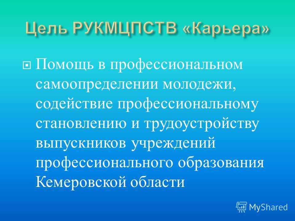 Помощь в профессиональном самоопределении молодежи, содействие профессиональному становлению и трудоустройству выпускников учреждений профессионального образования Кемеровской области