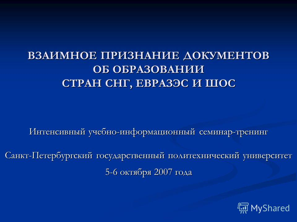 ВЗАИМНОЕ ПРИЗНАНИЕ ДОКУМЕНТОВ ОБ ОБРАЗОВАНИИ СТРАН СНГ, ЕВРАЗЭС И ШОС Интенсивный учебно-информационный семинар-тренинг Санкт-Петербургский государственный политехнический университет 5-6 октября 2007 года