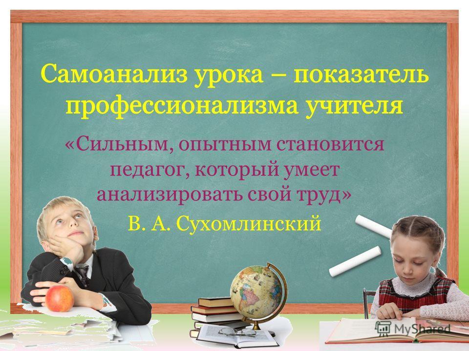 «Сильным, опытным становится педагог, который умеет анализировать свой труд» В. А. Сухомлинский