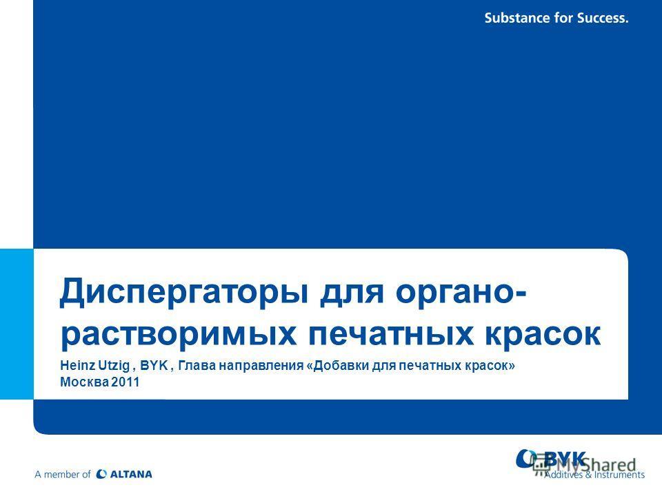 Диспергаторы для органо- растворимых печатных красок Heinz Utzig, BYK, Глава направления «Добавки для печатных красок» Москва 2011