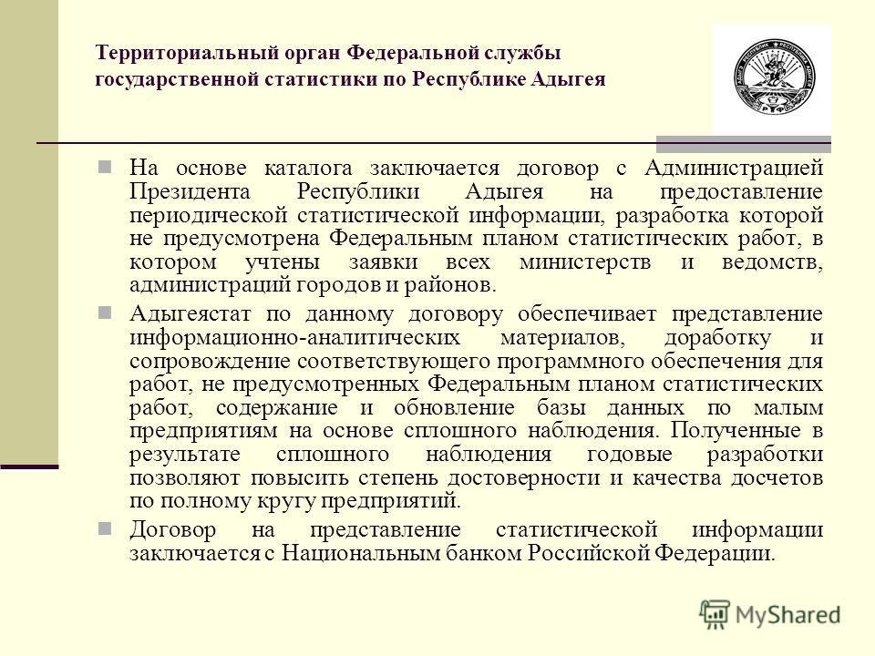На основе каталога заключается договор с Администрацией Президента Республики Адыгея на предоставление периодической статистической информации, разработка которой не предусмотрена Федеральным планом статистических работ, в котором учтены заявки всех