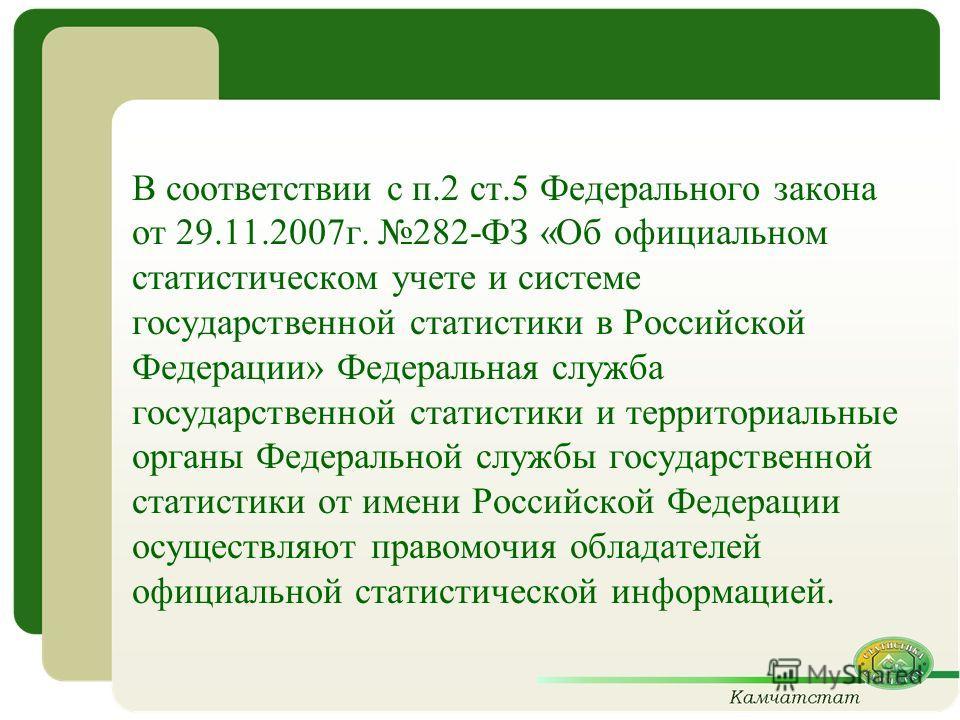 В соответствии с п.2 ст.5 Федерального закона от 29.11.2007г. 282-ФЗ «Об официальном статистическом учете и системе государственной статистики в Российской Федерации» Федеральная служба государственной статистики и территориальные органы Федеральной