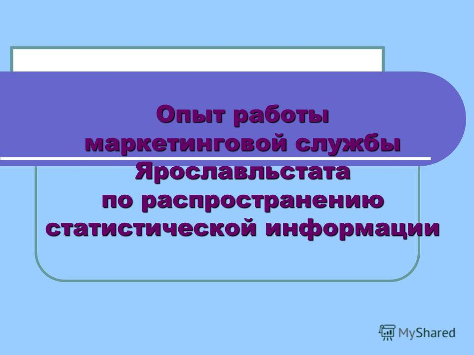 Опыт работы маркетинговой службы Ярославльстата по распространению статистической информации