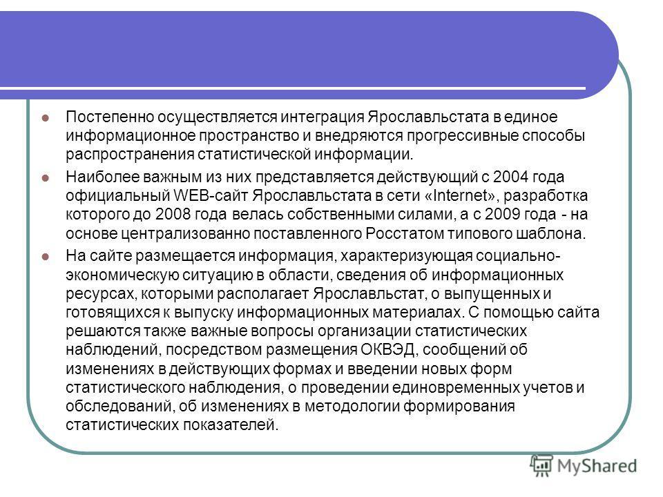 Постепенно осуществляется интеграция Ярославльстата в единое информационное пространство и внедряются прогрессивные способы распространения статистической информации. Наиболее важным из них представляется действующий с 2004 года официальный WEB-сайт