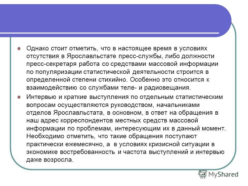 Однако стоит отметить, что в настоящее время в условиях отсутствия в Ярославльстате пресс-службы, либо должности пресс-секретаря работа со средствами массовой информации по популяризации статистической деятельности строится в определенной степени сти