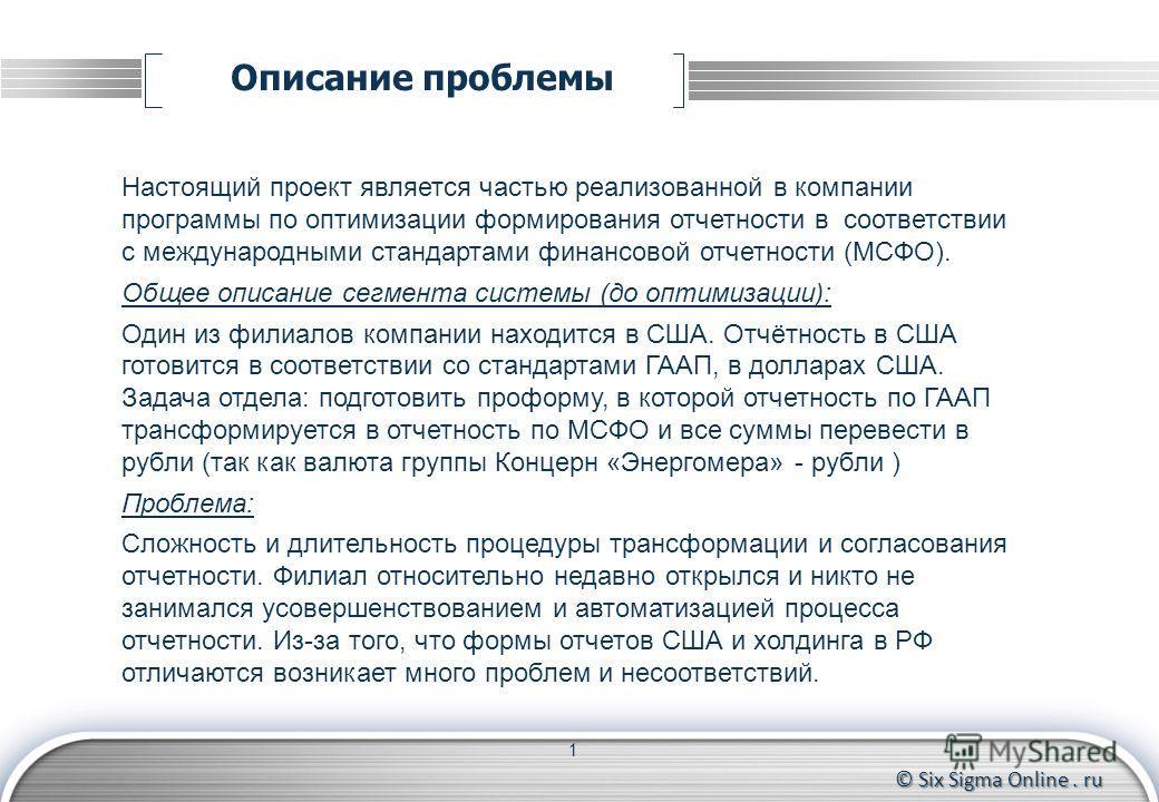 © Six Sigma Online. ru Описание проблемы 1 Настоящий проект является частью реализованной в компании программы по оптимизации формирования отчетности в соответствии с международными стандартами финансовой отчетности (МСФО). Общее описание сегмента си