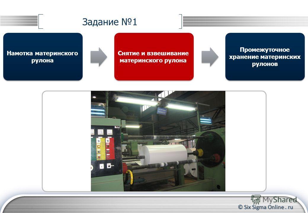 © Six Sigma Online. ru Задание 1 Намотка материнского рулона Промежуточное хранение материнских рулонов Снятие и взвешивание материнского рулона
