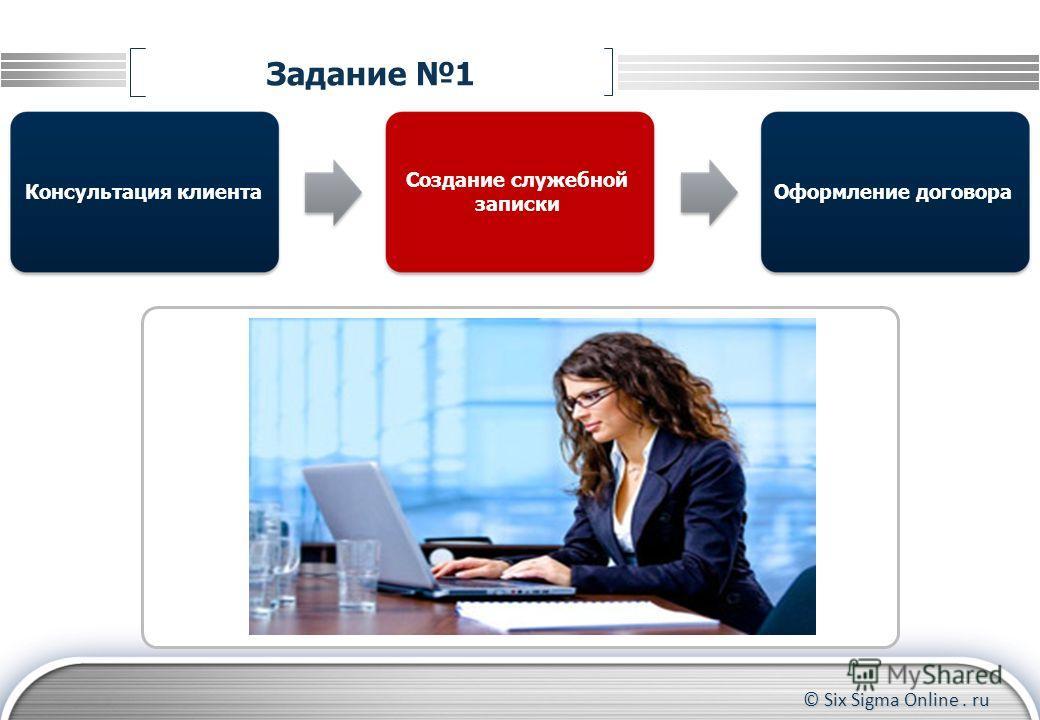 © Six Sigma Online. ru Задание 1 Консультация клиентаОформление договора Создание служебной записки