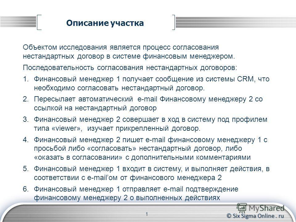 © Six Sigma Online. ru Описание участка 1 Объектом исследования является процесс согласования нестандартных договор в системе финансовым менеджером. Последовательность согласования нестандартных договоров: 1.Финансовый менеджер 1 получает сообщение и