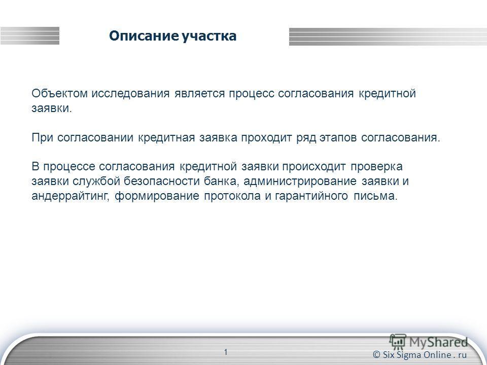 © Six Sigma Online. ru Описание участка 1 Объектом исследования является процесс согласования кредитной заявки. При согласовании кредитная заявка проходит ряд этапов согласования. В процессе согласования кредитной заявки происходит проверка заявки сл