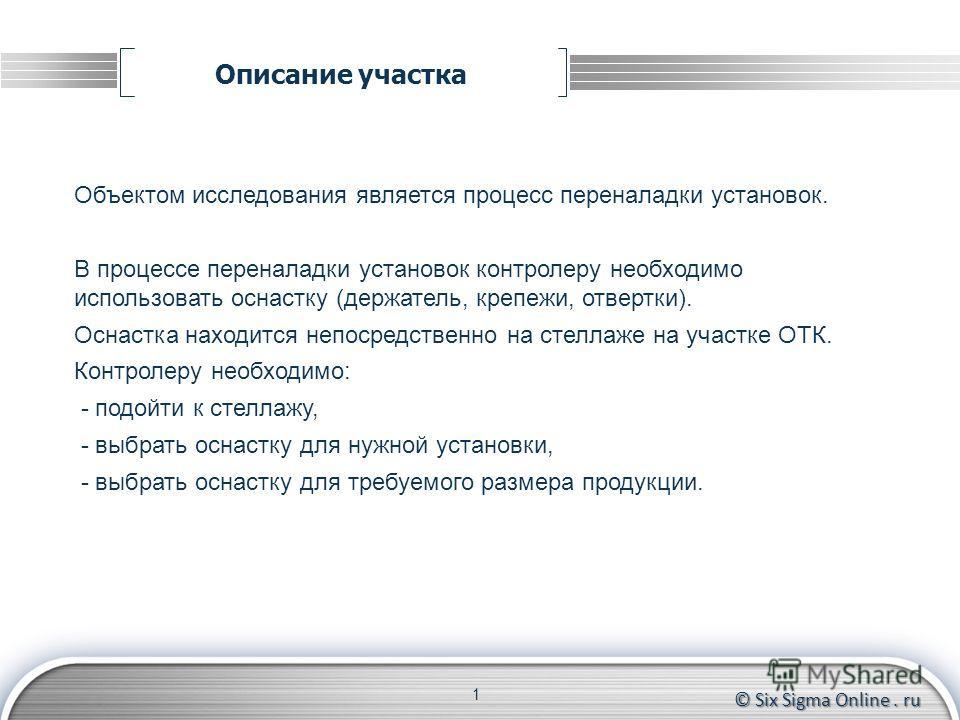 © Six Sigma Online. ru Описание участка 1 Объектом исследования является процесс переналадки установок. В процессе переналадки установок контролеру необходимо использовать оснастку (держатель, крепежи, отвертки). Оснастка находится непосредственно на