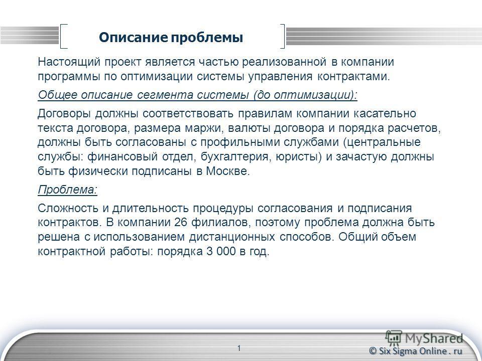 © Six Sigma Online. ru Описание проблемы 1 Настоящий проект является частью реализованной в компании программы по оптимизации системы управления контрактами. Общее описание сегмента системы (до оптимизации): Договоры должны соответствовать правилам к