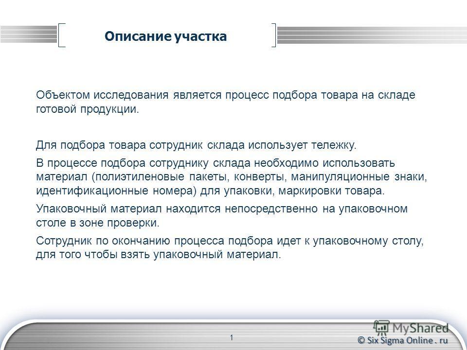 © Six Sigma Online. ru Описание участка 1 Объектом исследования является процесс подбора товара на складе готовой продукции. Для подбора товара сотрудник склада использует тележку. В процессе подбора сотруднику склада необходимо использовать материал