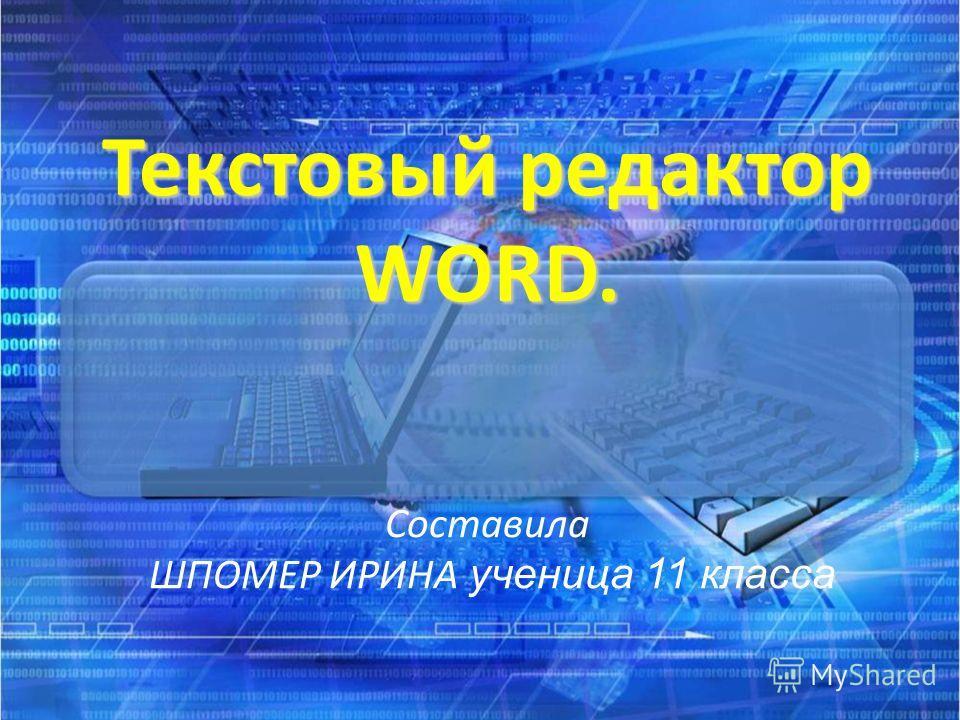 Текстовый редактор WORD. Текстовый редактор WORD. Составила ШПОМЕР ИРИНА ученица 11 класса