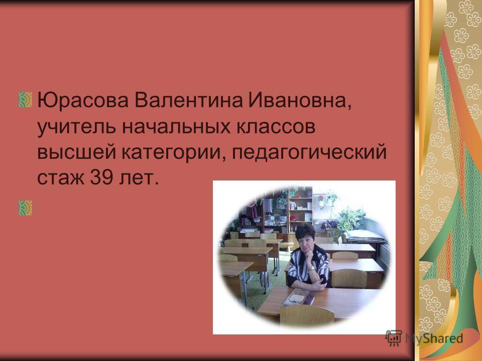 Юрасова Валентина Ивановна, учитель начальных классов высшей категории, педагогический стаж 39 лет.