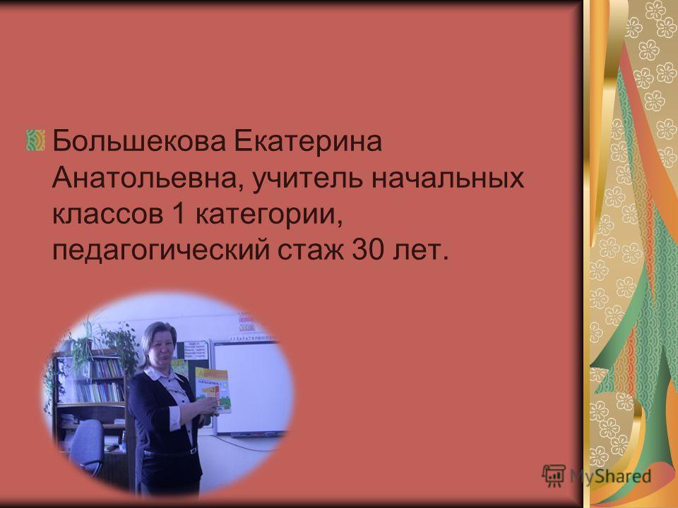 Большекова Екатерина Анатольевна, учитель начальных классов 1 категории, педагогический стаж 30 лет.