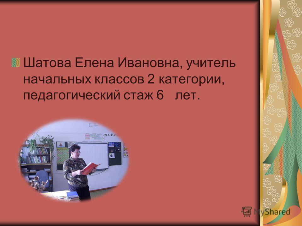 Шатова Елена Ивановна, учитель начальных классов 2 категории, педагогический стаж 6 лет.