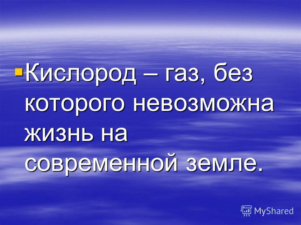 Кислород – газ, без которого невозможна жизнь на современной земле. Кислород – газ, без которого невозможна жизнь на современной земле.