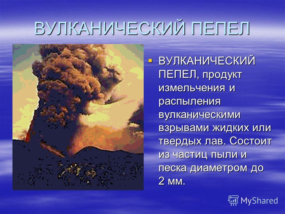ВУЛКАНИЧЕСКИЙ ПЕПЕЛ ВУЛКАНИЧЕСКИЙ ПЕПЕЛ, продукт измельчения и распыления вулканическими взрывами жидких или твердых лав. Состоит из частиц пыли и песка диаметром до 2 мм. ВУЛКАНИЧЕСКИЙ ПЕПЕЛ, продукт измельчения и распыления вулканическими взрывами